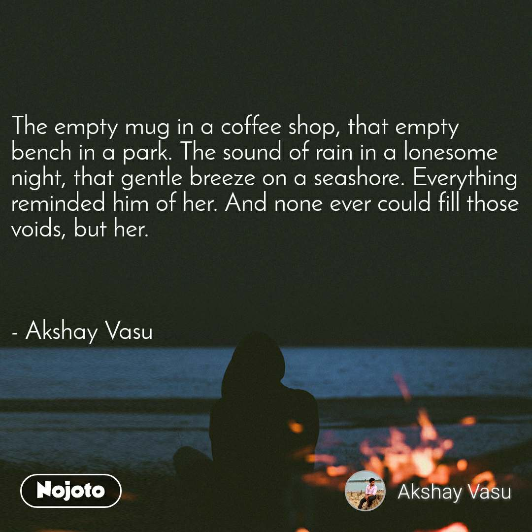 The empty mug in a coffee shop, that empty bench in a park. The sound of rain in a lonesome night, that gentle breeze on a seashore. Everything reminded him of her. And none ever could fill those voids, but her.    - Akshay Vasu