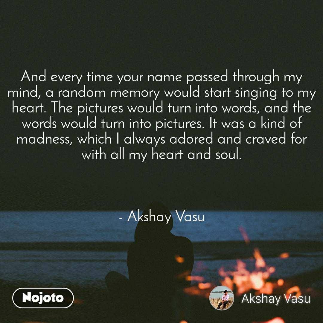 And every time your name passed through my mind, a random memory would start singing to my heart. The pictures would turn into words, and the words would turn into pictures. It was a kind of madness, which I always adored and craved for with all my heart and soul.    - Akshay Vasu