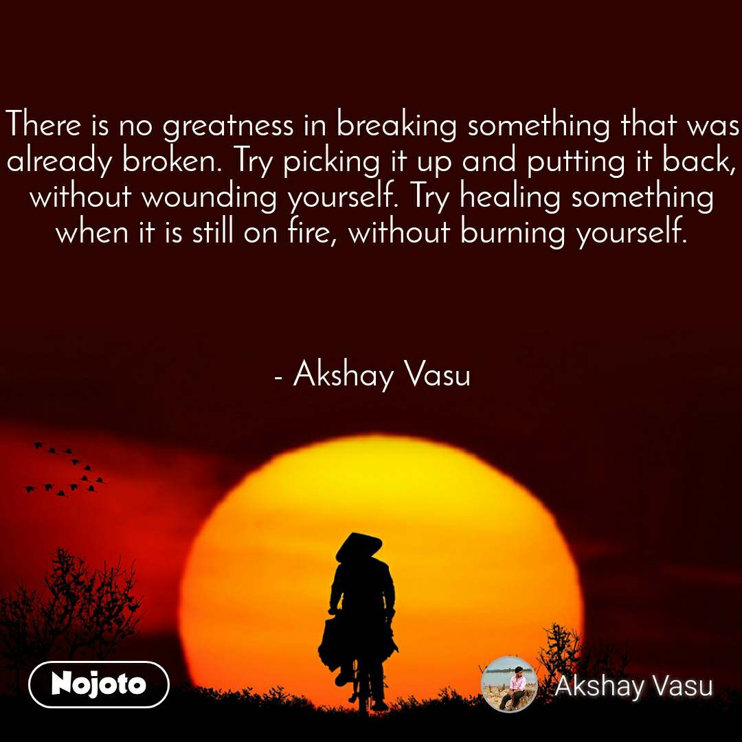 There is no greatness in breaking something that was already broken. Try picking it up and putting it back, without wounding yourself. Try healing something when it is still on fire, without burning yourself.    - Akshay Vasu