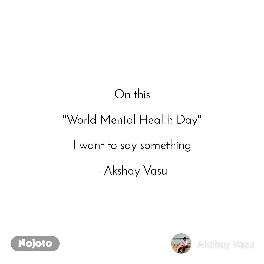"On this  ""World Mental Health Day""  I want to say something  - Akshay Vasu"