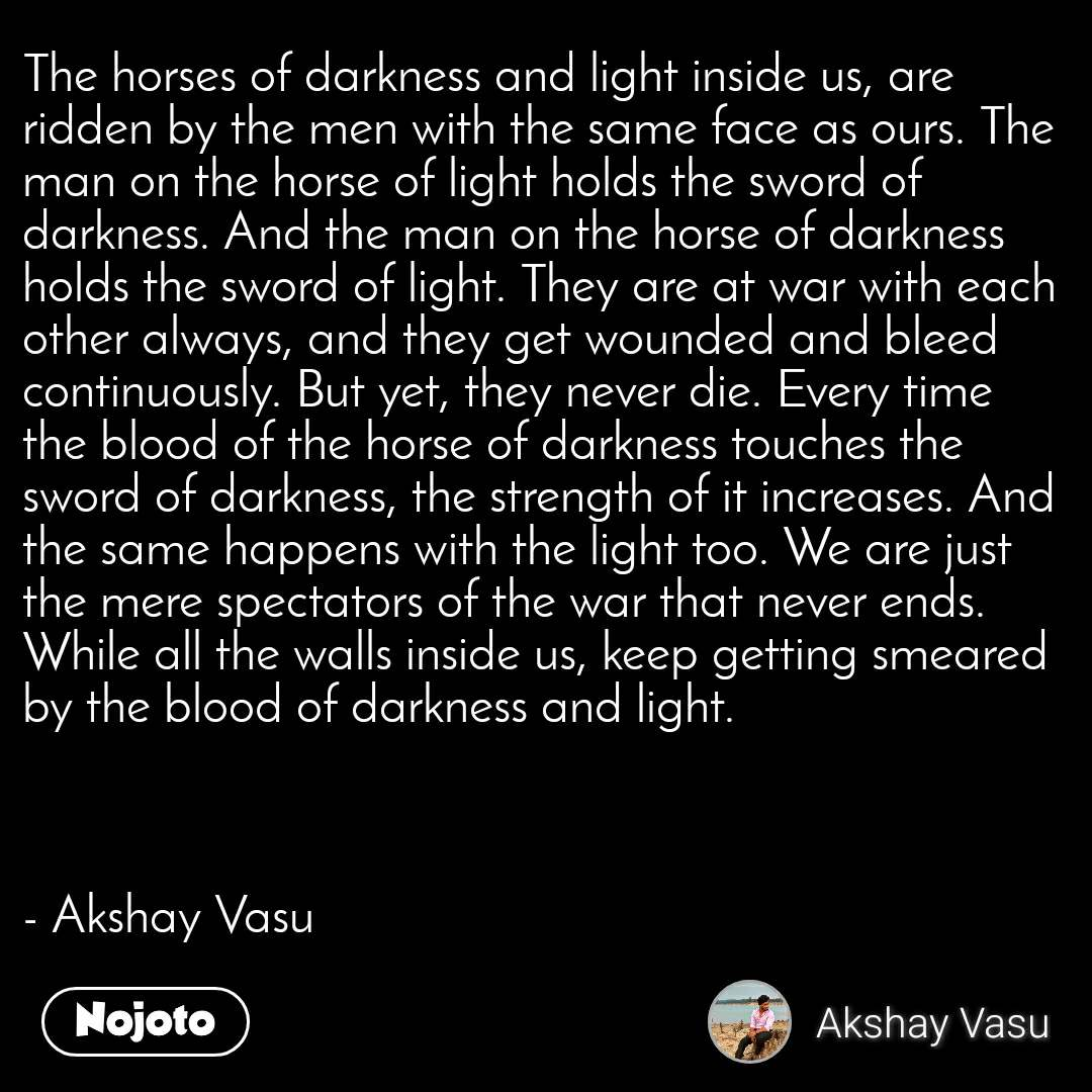 The horses of darkness and light inside us, are ridden by the men with the same face as ours. The man on the horse of light holds the sword of darkness. And the man on the horse of darkness holds the sword of light. They are at war with each other always, and they get wounded and bleed continuously. But yet, they never die. Every time the blood of the horse of darkness touches the sword of darkness, the strength of it increases. And the same happens with the light too. We are just the mere spectators of the war that never ends. While all the walls inside us, keep getting smeared by the blood of darkness and light.    - Akshay Vasu