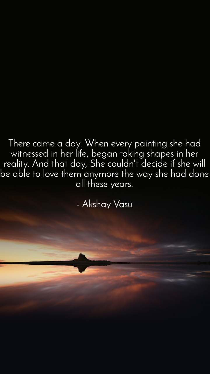 There came a day. When every painting she had witnessed in her life, began taking shapes in her reality. And that day, She couldn't decide if she will be able to love them anymore the way she had done all these years.  - Akshay Vasu