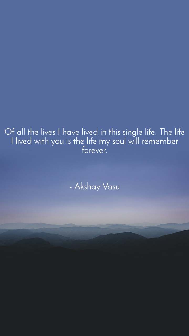 Of all the lives I have lived in this single life. The life I lived with you is the life my soul will remember forever.    - Akshay Vasu