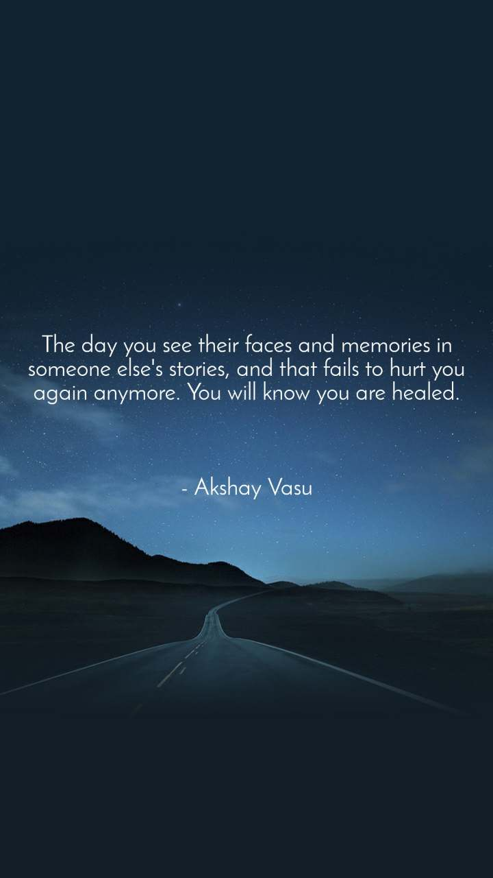 The day you see their faces and memories in someone else's stories, and that fails to hurt you again anymore. You will know you are healed.    - Akshay Vasu