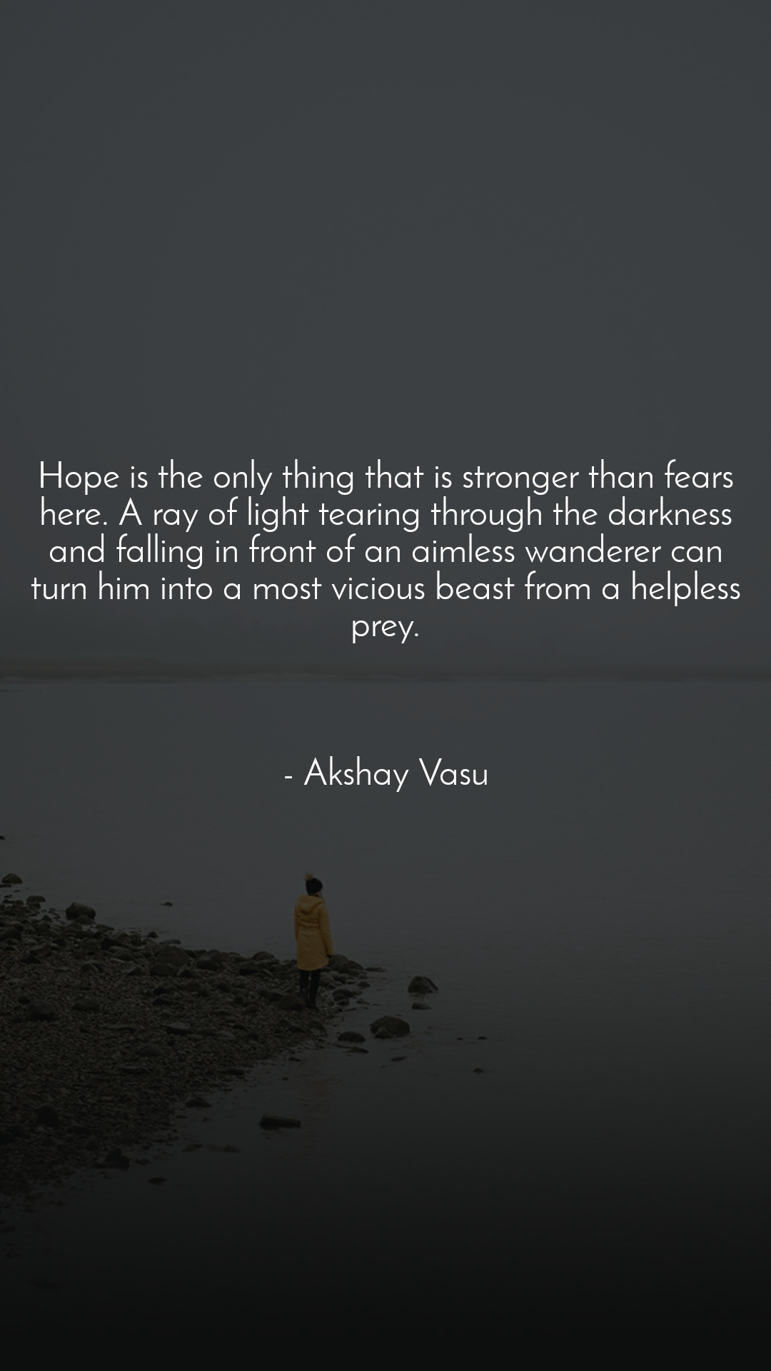 Hope is the only thing that is stronger than fears here. A ray of light tearing through the darkness and falling in front of an aimless wanderer can turn him into a most vicious beast from a helpless prey.    - Akshay Vasu