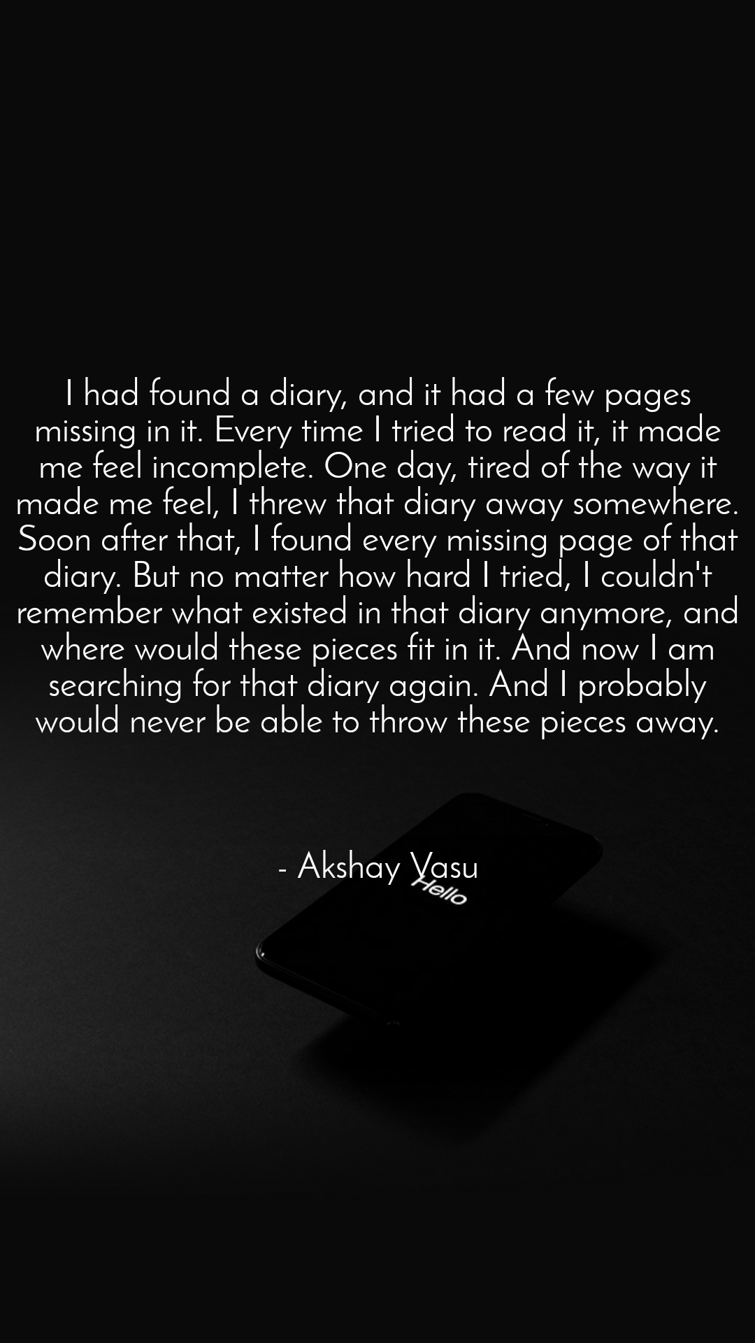 I had found a diary, and it had a few pages missing in it. Every time I tried to read it, it made me feel incomplete. One day, tired of the way it made me feel, I threw that diary away somewhere. Soon after that, I found every missing page of that diary. But no matter how hard I tried, I couldn't remember what existed in that diary anymore, and where would these pieces fit in it. And now I am searching for that diary again. And I probably would never be able to throw these pieces away.    - Akshay Vasu