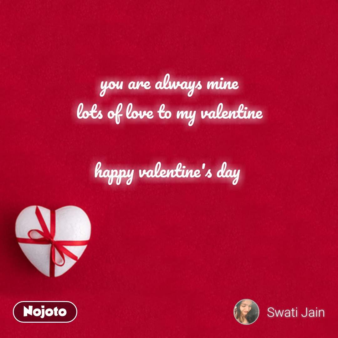 you are always mine lots of love to my valentine  happy valentine's day     #NojotoQuote
