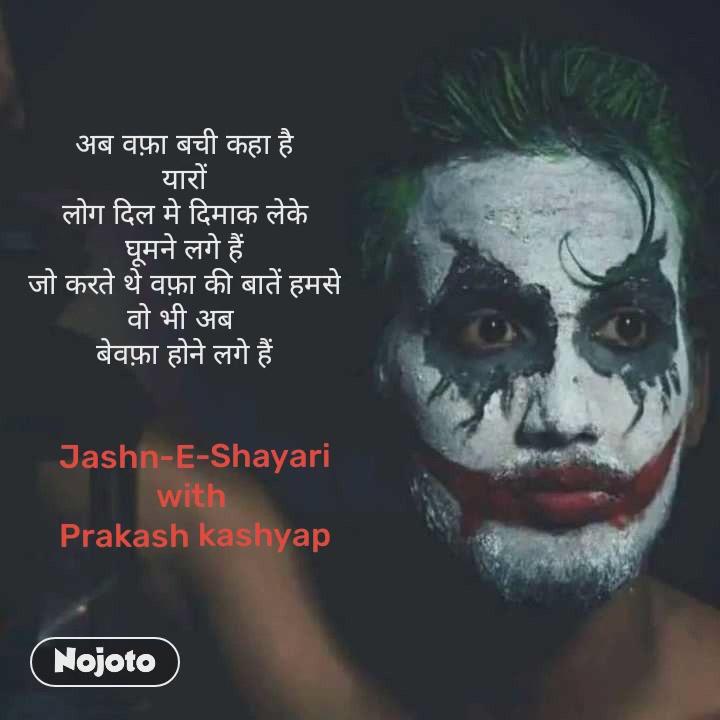 अब वफ़ा बची कहा है यारों लोग दिल मे दिमाक लेके घूमने लगे हैं जो करते थे वफ़ा की बातें हमसे वो भी अब  बेवफ़ा होने लगे हैं Jashn-E-Shayari with  Prakash kashyap