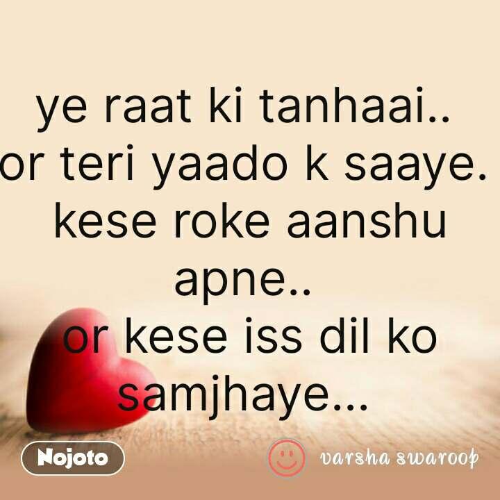 Dil Shayari  ye raat ki tanhaai..  or teri yaado k saaye.  kese roke aanshu apne..  or kese iss dil ko samjhaye...  #NojotoQuote