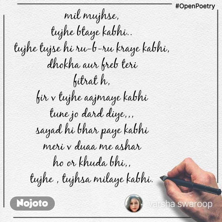 #OpenPoetry mil mujhse, tujhe btaye kabhi.. tujhe tujse hi ru-b-ru kraye kabhi, dhokha aur freb teri fitrat h, fir v tujhe aajmaye kabhi tune jo dard diye,,, sayad hi bhar paye kabhi meri v duaa me ashar ho or khuda bhi,, tujhe , tujhsa milaye kabhi.