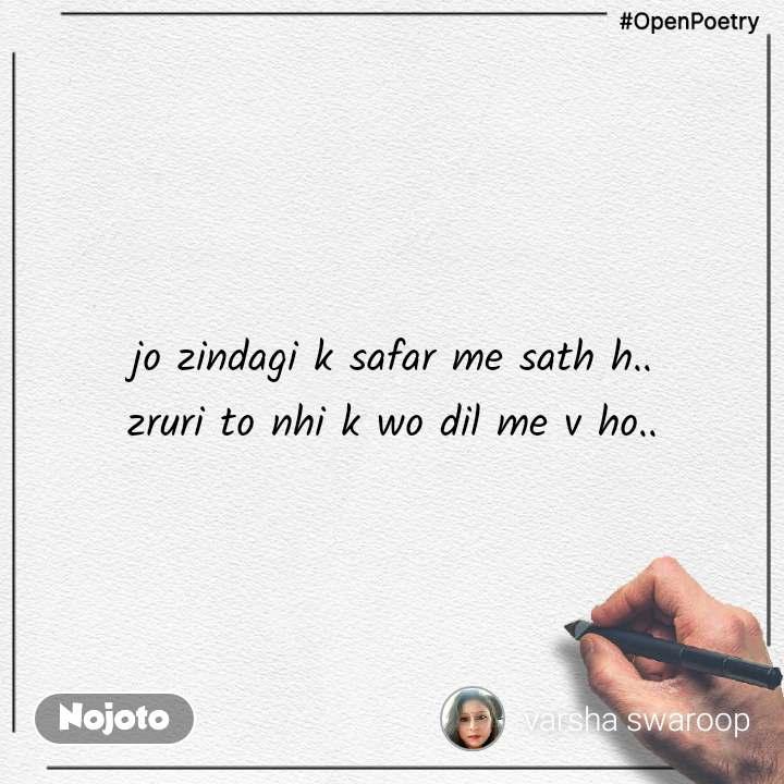 #OpenPoetry jo zindagi k safar me sath h.. zruri to nhi k wo dil me v ho..