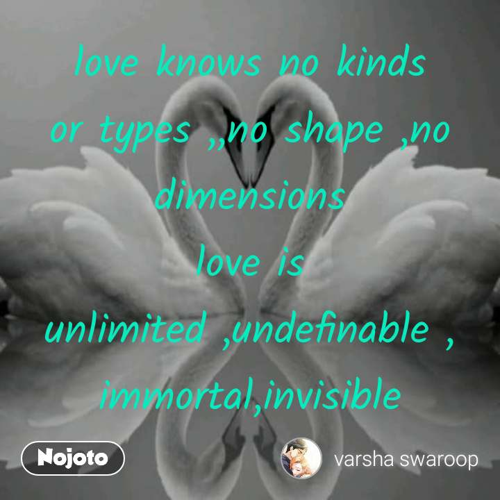 love knows no kinds or types ,,no shape ,no dimensions love is unlimited ,undefinable , immortal,invisible