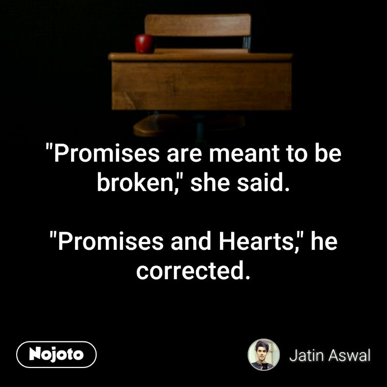 """Promises are meant to be broken,"" she said.  ""Promises and Hearts,"" he corrected."