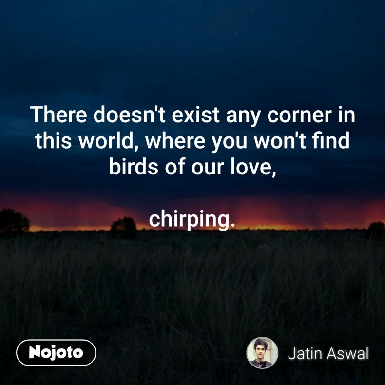 There doesn't exist any corner in this world, where you won't find birds of our love,  chirping.