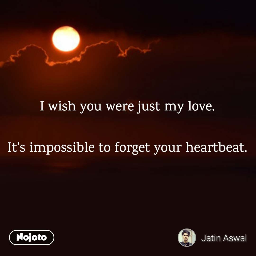 I wish you were just my love.  It's impossible to forget your heartbeat.