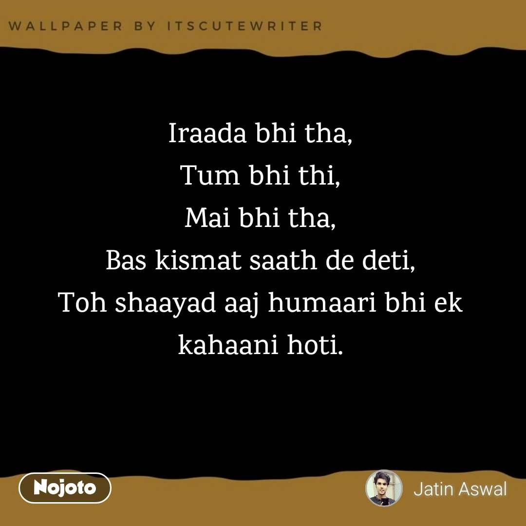 Iraada bhi tha, Tum bhi thi, Mai bhi tha, Bas kismat saath de deti, Toh shaayad aaj humaari bhi ek kahaani hoti.