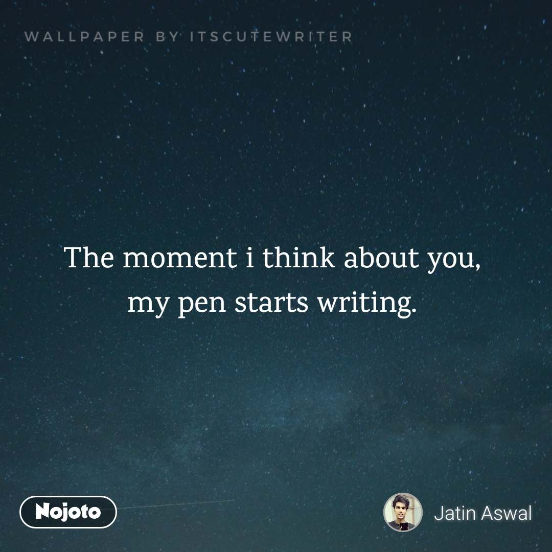 The moment i think about you, my pen starts writing.