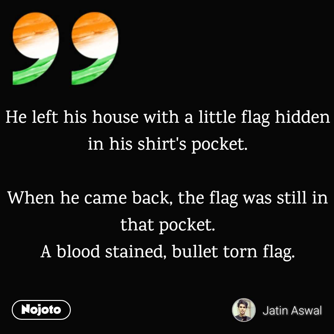 He left his house with a little flag hidden in his shirt's pocket.  When he came back, the flag was still in that pocket. A blood stained, bullet torn flag.