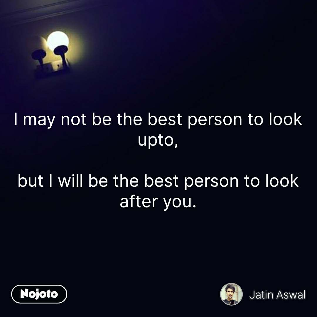 I may not be the best person to look upto,  but I will be the best person to look after you.  #NojotoQuote