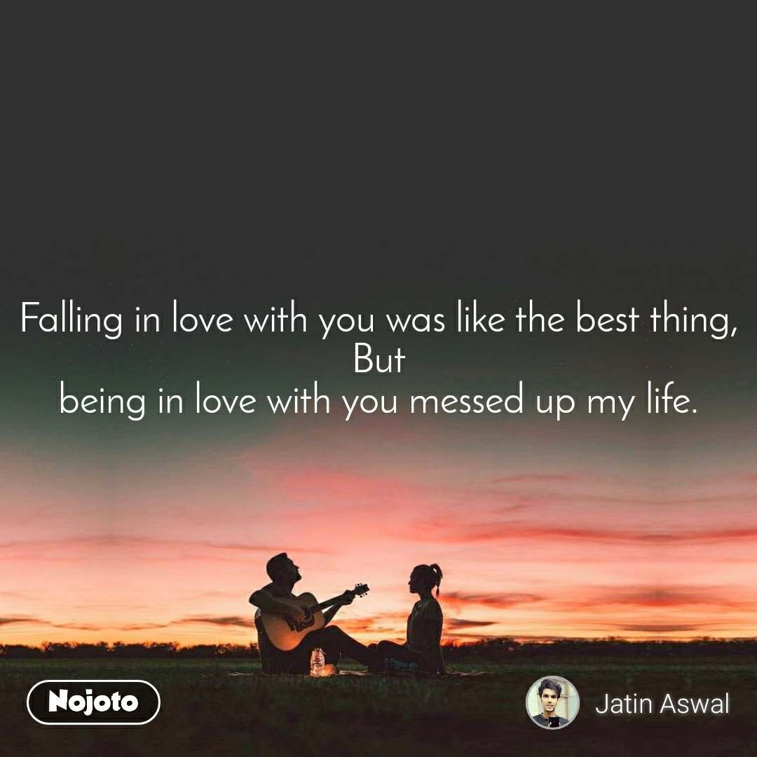 Falling in love with you was like the best thing, But being in love with you messed up my life.