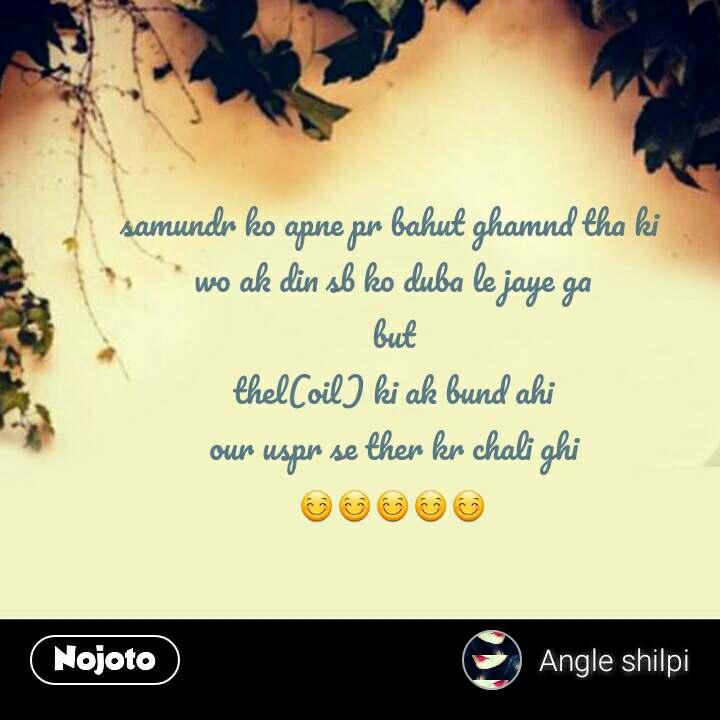 samundr ko apne pr bahut ghamnd tha ki  wo ak din sb ko duba le jaye ga but  thel(oil) ki ak bund ahi  our uspr se ther kr chali ghi 😊😊😊😊😊
