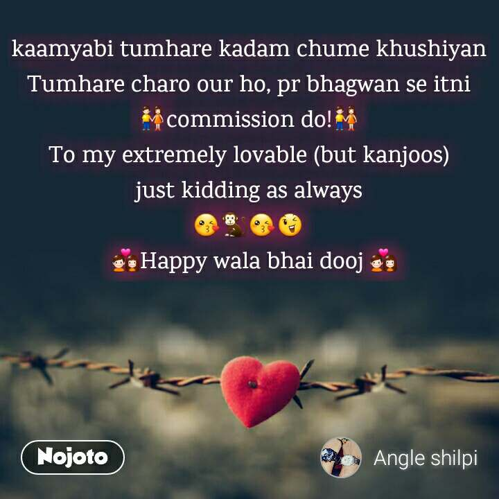 Tum se ek shikayat hai kaamyabi tumhare kadam chume khushiyan Tumhare charo our ho, pr bhagwan se itni 👫commission do!👫 To my extremely lovable (but kanjoos) just kidding as always 😘🐒😘😉   💑Happy wala bhai dooj 💑