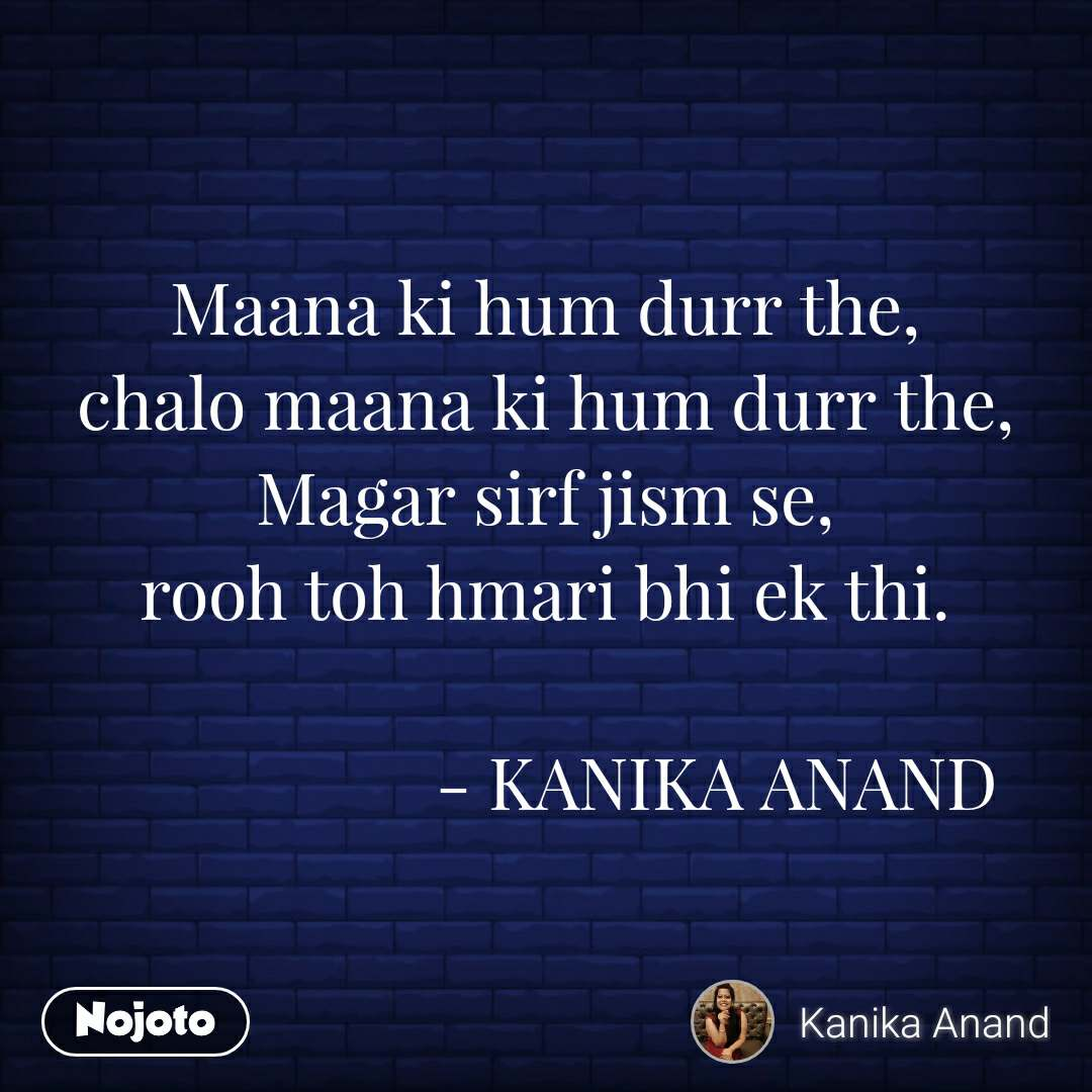 Maana ki hum durr the, chalo maana ki hum durr the, Magar sirf jism se, rooh toh hmari bhi ek thi.                      - KANIKA ANAND