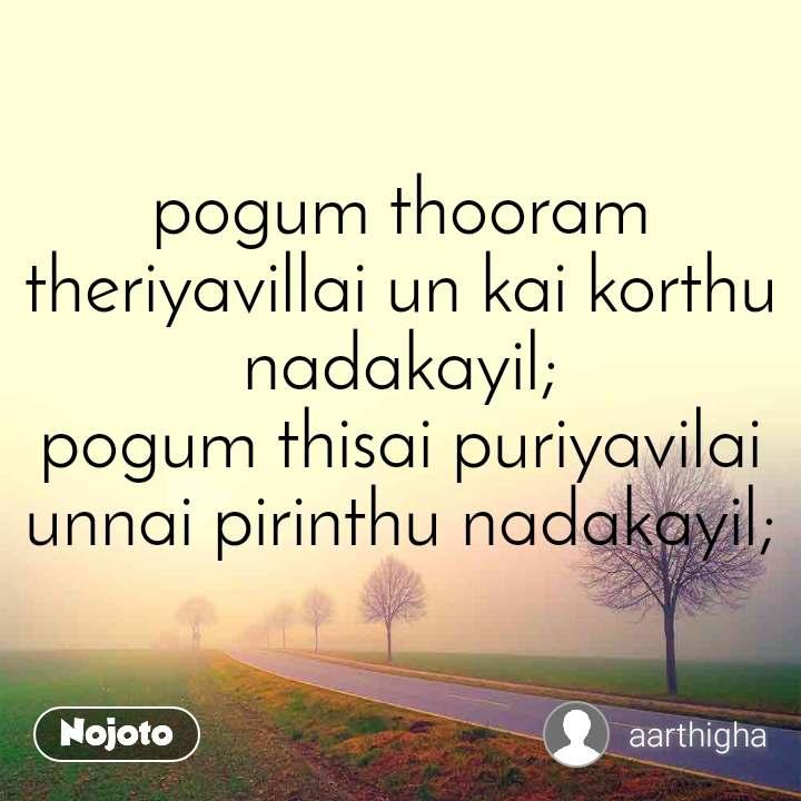 pogum thooram theriyavillai un kai korthu nadakayil; pogum thisai puriyavilai unnai pirinthu nadakayil;