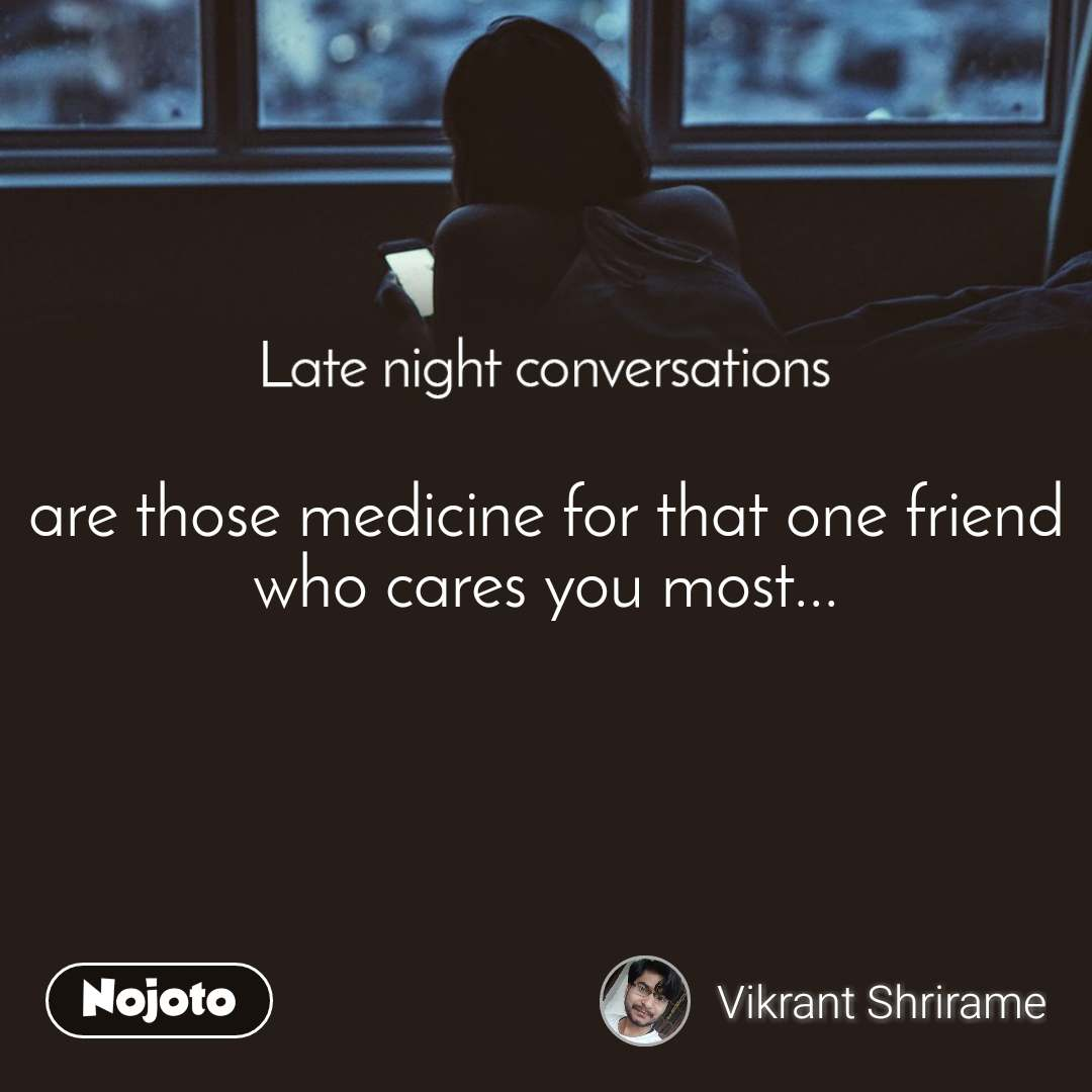Late Night Conversations are those medicine for that one friend who cares you most...