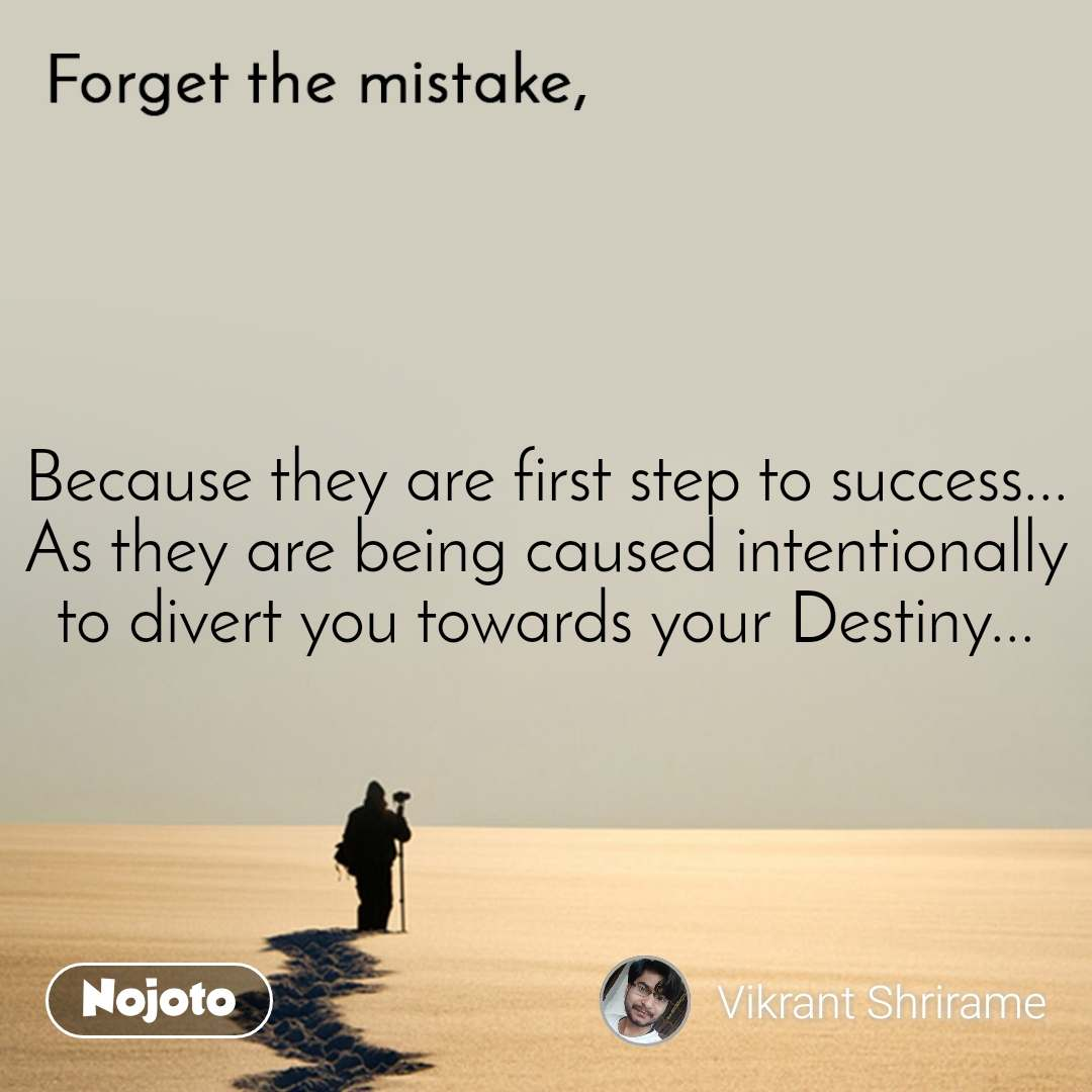 Forget the mistake Because they are first step to success... As they are being caused intentionally to divert you towards your Destiny...