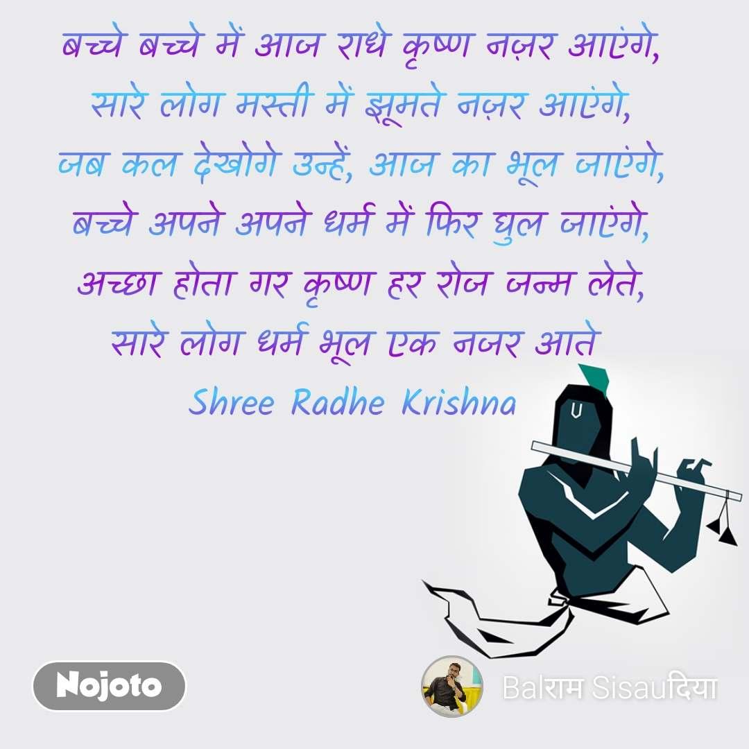 बच्चे बच्चे में आज राधे कृष्ण नज़र आएंगे, सारे लोग मस्ती में झूमते नज़र आएंगे, जब कल देखोगे उन्हें, आज का भूल जाएंगे, बच्चे अपने अपने धर्म में फिर घुल जाएंगे, अच्छा होता गर कृष्ण हर रोज जन्म लेते, सारे लोग धर्म भूल एक नजर आते  Shree Radhe Krishna