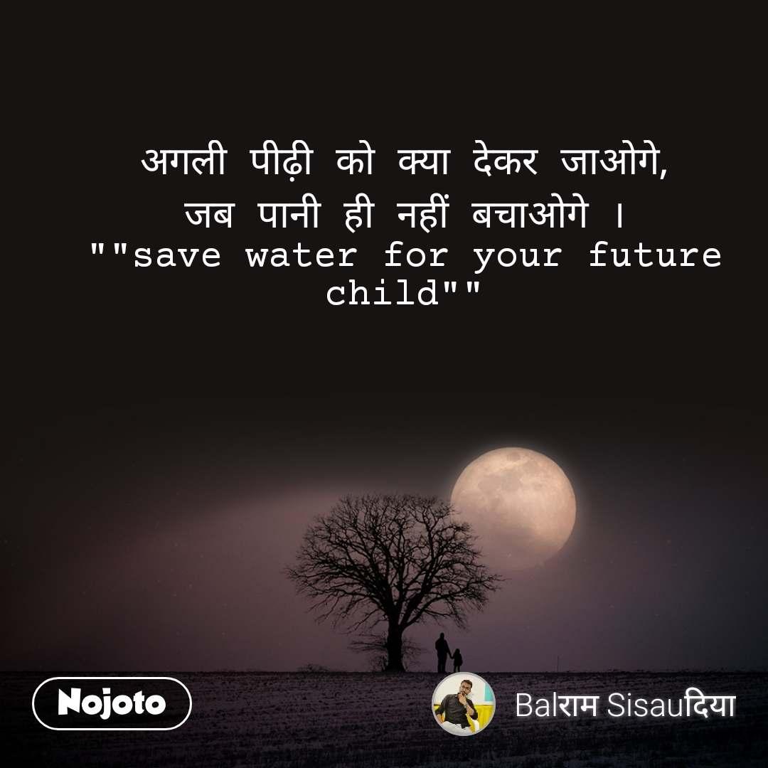 """अगली पीढ़ी को क्या देकर जाओगे, जब पानी ही नहीं बचाओगे । """"""""save water for your future child"""""""""""