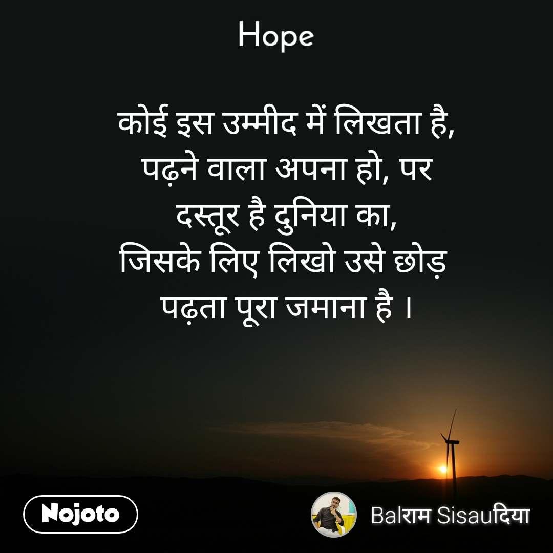 Hope  कोई इस उम्मीद में लिखता है, पढ़ने वाला अपना हो, पर दस्तूर है दुनिया का, जिसके लिए लिखो उसे छोड़  पढ़ता पूरा जमाना है ।