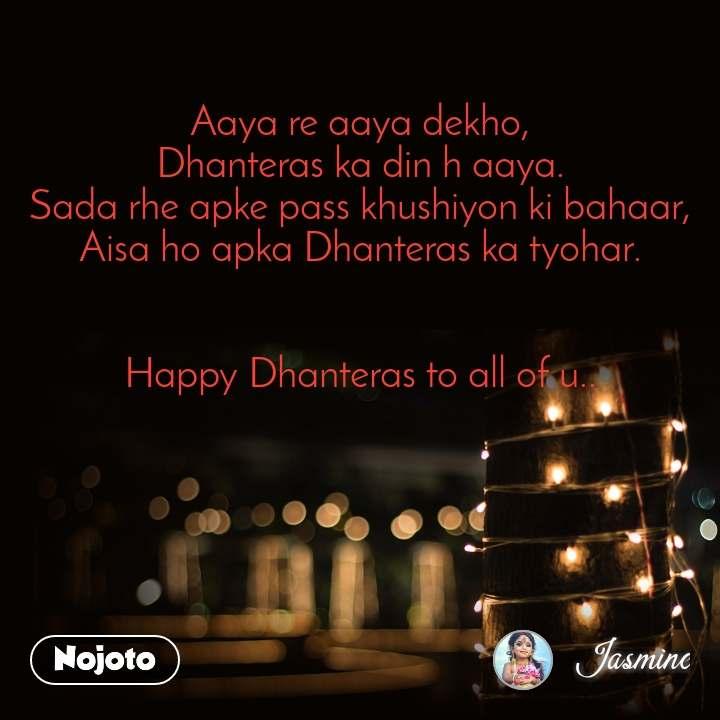 Aaya re aaya dekho, Dhanteras ka din h aaya. Sada rhe apke pass khushiyon ki bahaar, Aisa ho apka Dhanteras ka tyohar.   Happy Dhanteras to all of u..