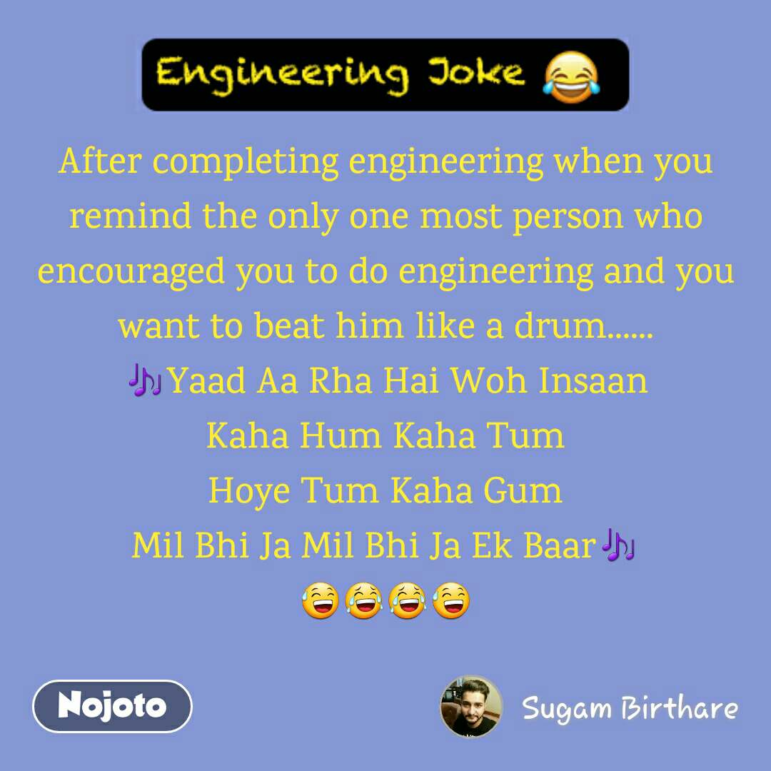 Engineering Jokes After completing engineering when you remind the only one most person who encouraged you to do engineering and you want to beat him like a drum...... 🎶Yaad Aa Rha Hai Woh Insaan Kaha Hum Kaha Tum Hoye Tum Kaha Gum Mil Bhi Ja Mil Bhi Ja Ek Baar🎶 😅😂😂😅