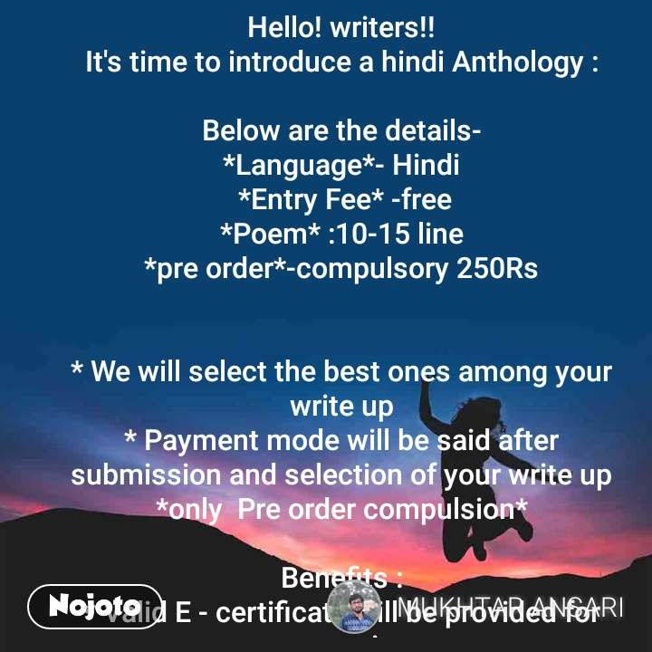 Hello! writers!! It's time to introduce a hindi Anthology :  Below are the details- *Language*- Hindi  *Entry Fee* -free  *Poem* :10-15 line  *pre order*-compulsory 250Rs   * We will select the best ones among your write up * Payment mode will be said after submission and selection of your write up *only  Pre order compulsion*  Benefits : * Valid E - certificate will be provided for every writer  * Feature in our page as a Co-author  * Publish your work with your pic. * Free E-book  *E-certificate *Best writer of anthology will get gift    for more detail contact us  *contact*-9696119692, 9984736774   *compiler*- mukhtar & warisha