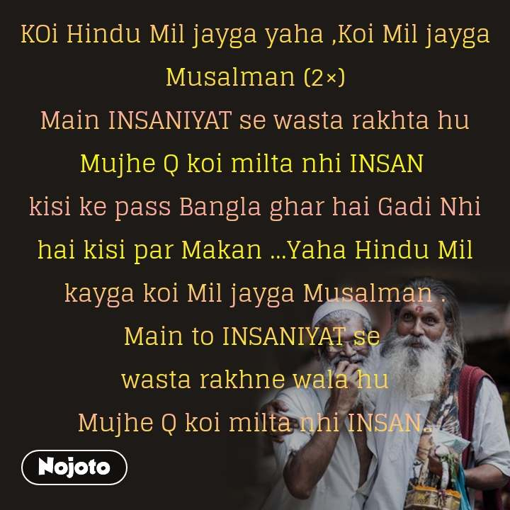 KOi Hindu Mil jayga yaha ,Koi Mil jayga Musalman (2×) Main INSANIYAT se wasta rakhta hu Mujhe Q koi milta nhi INSAN  kisi ke pass Bangla ghar hai Gadi Nhi hai kisi par Makan ...Yaha Hindu Mil kayga koi Mil jayga Musalman . Main to INSANIYAT se  wasta rakhne wala hu Mujhe Q koi milta nhi INSAN..  shayar : Ansh-tera