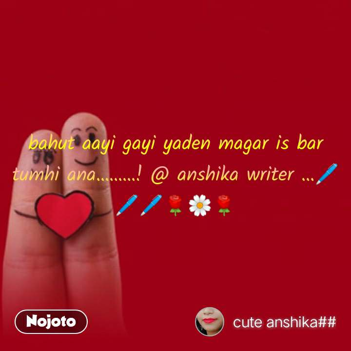 bahut aayi gayi yaden magar is bar tumhi ana.........! @ anshika writer ...🖊🖊🖊🌹🌼🌹