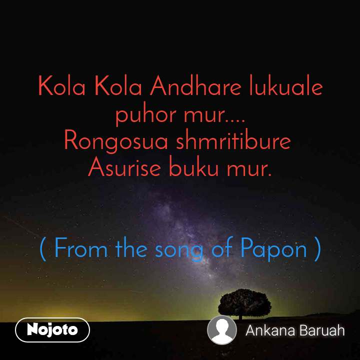 Kola Kola Andhare lukuale puhor mur.... Rongosua shmritibure  Asurise buku mur.   ( From the song of Papon )