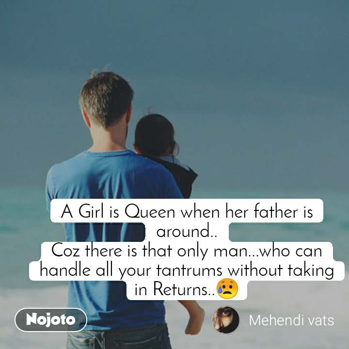 A Girl is Queen when her father is around.. Coz there is that only man...who can handle all your tantrums without taking in Returns..😥