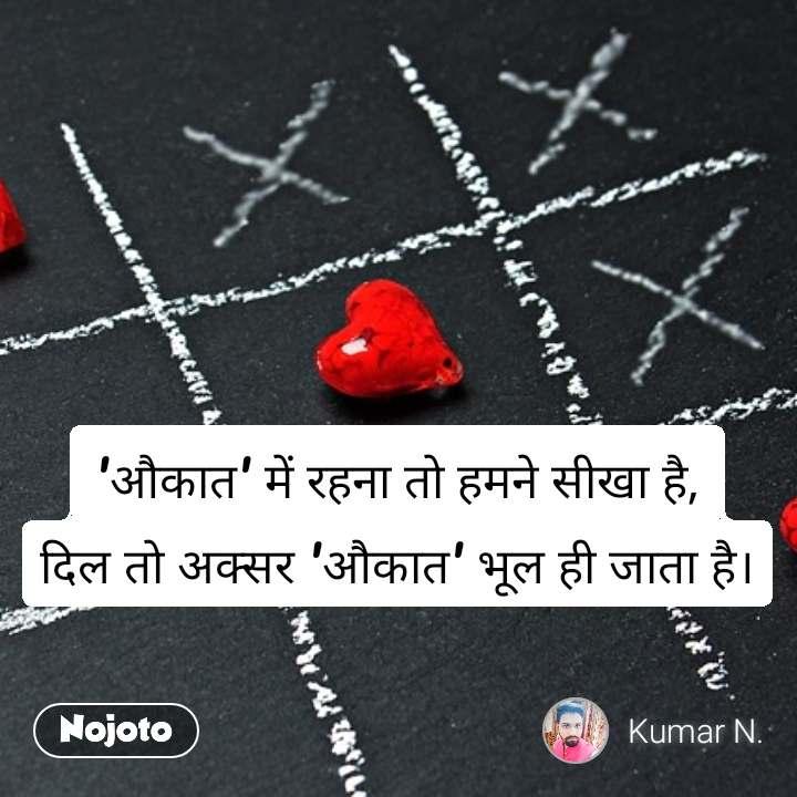 'औकात' में रहना तो हमने सीखा है, दिल तो अक्सर 'औकात' भूल ही जाता है।