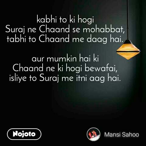 kabhi to ki hogi  Suraj ne Chaand se mohabbat,  tabhi to Chaand me daag hai.   aur mumkin hai ki  Chaand ne ki hogi bewafai,  isliye to Suraj me itni aag hai.