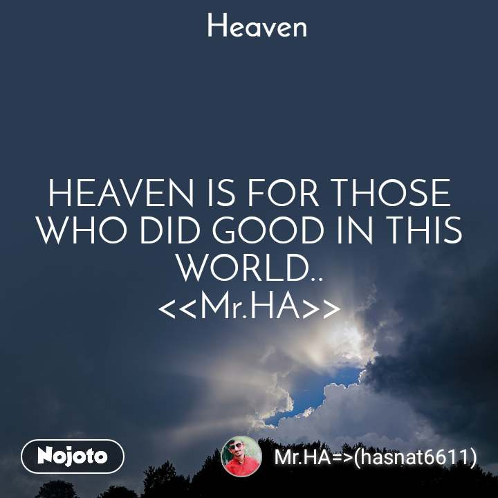 Heaven  HEAVEN IS FOR THOSE WHO DID GOOD IN THIS WORLD..