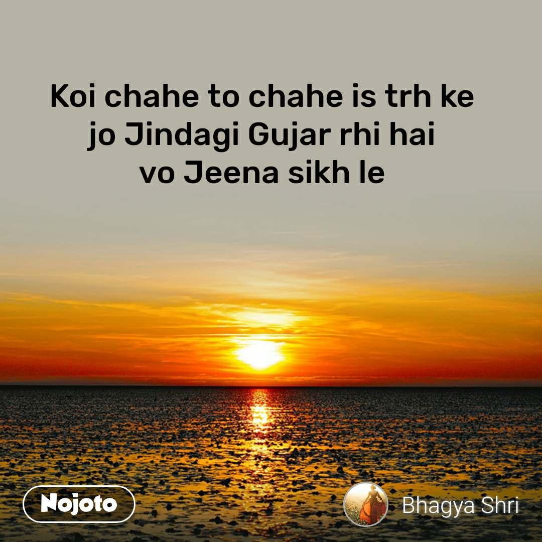 Koi chahe to chahe is trh ke jo Jindagi Gujar rhi hai vo Jeena sikh le