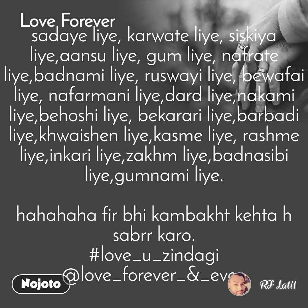 Love Forever  sadaye liye, karwate liye, siskiya liye,aansu liye, gum liye, nafrate liye,badnami liye, ruswayi liye, bewafai liye, nafarmani liye,dard liye,nakami liye,behoshi liye, bekarari liye,barbadi liye,khwaishen liye,kasme liye, rashme liye,inkari liye,zakhm liye,badnasibi liye,gumnami liye.  hahahaha fir bhi kambakht kehta h sabrr karo. #love_u_zindagi @love_forever_&_ever.