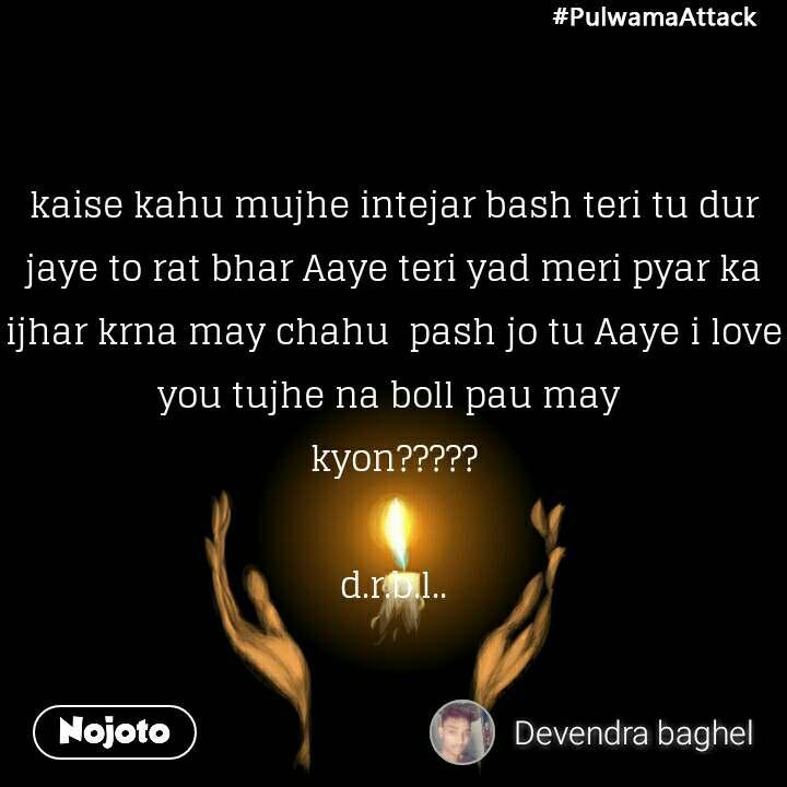 #PulwamaAttack kaise kahu mujhe intejar bash teri tu dur jaye to rat bhar Aaye teri yad meri pyar ka ijhar krna may chahu  pash jo tu Aaye i love you tujhe na boll pau may  kyon?????  d.r.b.l..