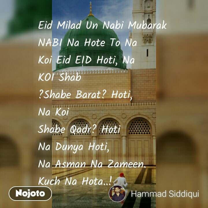 Eid Milad Un Nabi Mubarak NABI Na Hote To Na Koi Eid EID Hoti, Na KOI Shab ?Shabe Barat? Hoti, Na Koi Shabe Qadr? Hoti Na Dunya Hoti, Na Asman Na Zameen. Kuch Na Hota..!