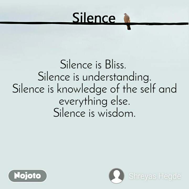 Silence  Silence is Bliss.  Silence is understanding. Silence is knowledge of the self and everything else. Silence is wisdom.