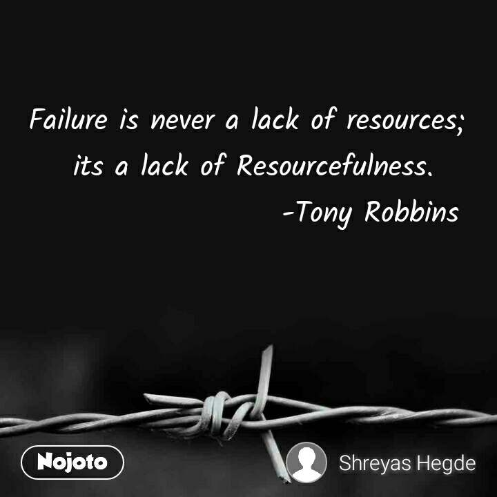 Failure is never a lack of resources;  its a lack of Resourcefulness.                      -Tony Robbins