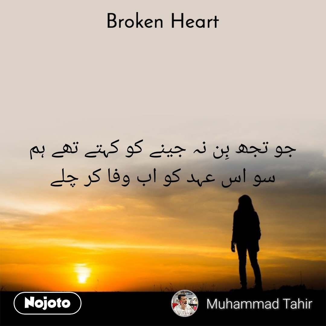 Broken heart جو تجھ بِن نہ جینے کو کہتے تھے ہم سو اس عہد کو اب وفا کر چلے